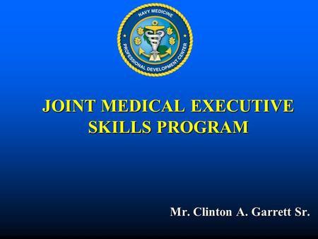JOINT MEDICAL EXECUTIVE SKILLS PROGRAM Mr. Clinton A. Garrett Sr. Mr. Clinton A. Garrett Sr.