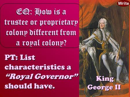 "King George II EQ: How is a trustee or proprietary colony different from a royal colony? PT: List characteristics a ""Royal Governor"" should have. PT: List."