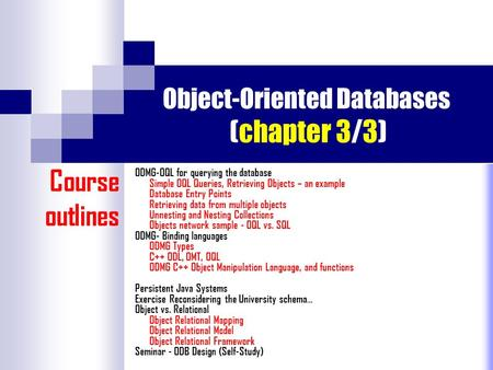 Object-Oriented Databases (chapter 3/3) ODMG-OQL for querying the database Simple OQL Queries, Retrieving Objects – an example Database Entry Points Retrieving.