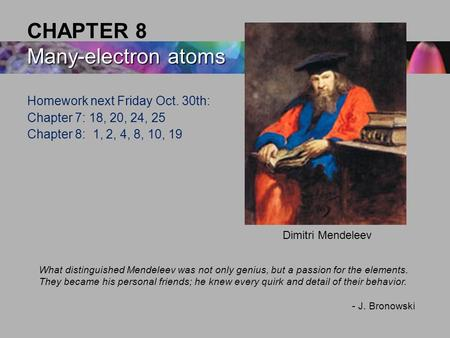 Many-electron atoms CHAPTER 8 Many-electron atoms What distinguished Mendeleev was not only genius, but a passion for the elements. They became his personal.