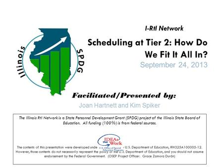 Scheduling at Tier 2: How Do We Fit It All In? September 24, 2013 Facilitated/Presented by: The Illinois RtI Network is a State Personnel Development Grant.