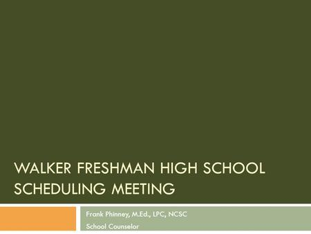 WALKER FRESHMAN HIGH SCHOOL SCHEDULING MEETING Frank Phinney, M.Ed., LPC, NCSC School Counselor.