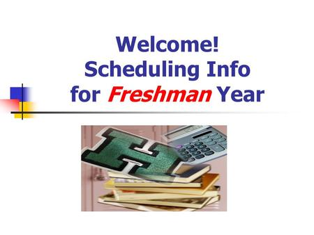 Welcome! Scheduling Info for Freshman Year. Scheduling dates: Meet with all 8 th graders Feb. 17 th. 8 th grade teachers will give recommendations Follow.