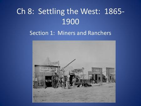 Ch 8: Settling the West: 1865- 1900 Section 1: Miners and Ranchers.