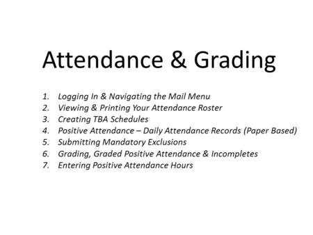 Attendance & Grading 1.Logging In & Navigating the Mail Menu 2.Viewing & Printing Your Attendance Roster 3.Creating TBA Schedules 4.Positive Attendance.