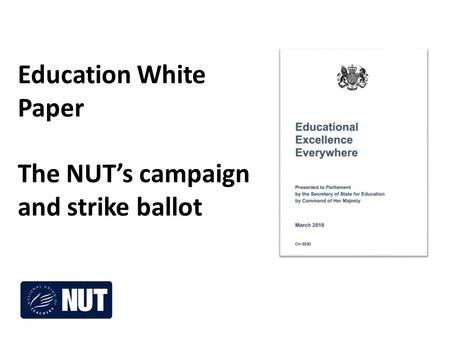 Education White Paper The NUT's campaign and strike ballot.