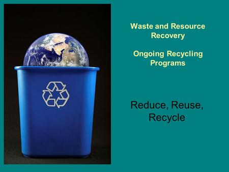 Reduce, Reuse, Recycle Waste and Resource Recovery Ongoing Recycling Programs.