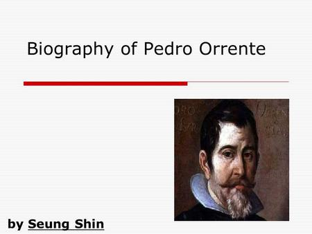 Biography of Pedro Orrente by Seung Shin. Slide 2: Basic Details  Personal Information 1575-1644 Murcia, Spain Had no Family (No Wife) Studied with el.