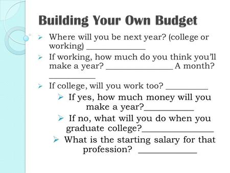 Building Your Own Budget  Where will you be next year? (college or working) ______________  If working, how much do you think you'll make a year? ________________.