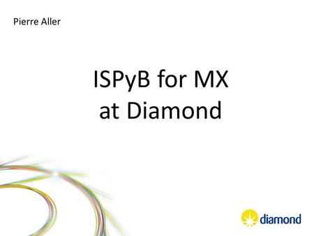 ISPyB for MX at Diamond Pierre Aller. -Before beamtime Shipping preparation Sample registration -During beamtime Beamline status (remote) Puck allocation.