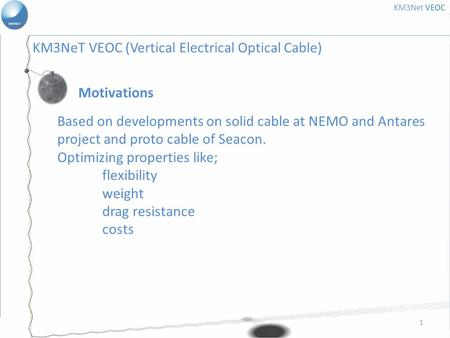 1 Motivations KM3Net VEOC Based on developments on solid cable at NEMO and Antares project and proto cable of Seacon. Optimizing properties like; flexibility.