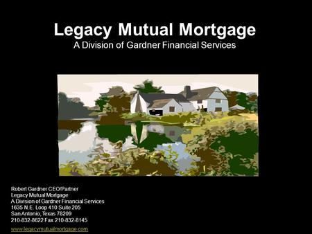 Robert Gardner CEO/Partner Legacy Mutual Mortgage A Division of Gardner Financial Services 1635 N.E. Loop 410 Suite 205 San Antonio, Texas 78209 210-832-8622.