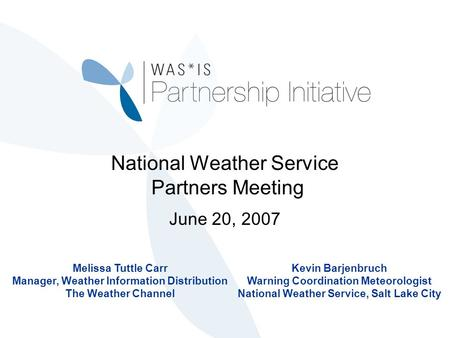 National Weather Service Partners Meeting June 20, 2007 Melissa Tuttle Carr Manager, Weather Information Distribution The Weather Channel Kevin Barjenbruch.