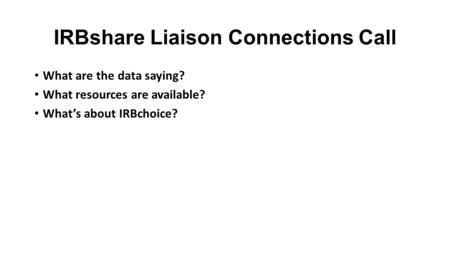 IRBshare Liaison Connections Call What are the data saying? What resources are available? What's about IRBchoice?