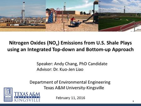 February 11, 2016 Nitrogen Oxides (NO x ) Emissions from U.S. Shale Plays using an Integrated Top-down and Bottom-up Approach Speaker: Andy Chang, PhD.