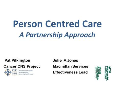 Person Centred Care A Partnership Approach Pat PilkingtonJulie A Jones Cancer CNS Project Macmillan Services Effectiveness Lead.