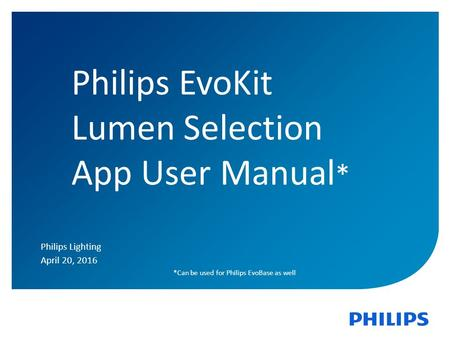 1 Philips EvoKit Lumen Selection App User Manual * Philips Lighting April 20, 2016 *Can be used for Philips EvoBase as well.