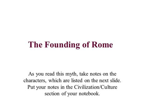 The Founding of Rome As you read this myth, take notes on the characters, which are listed on the next slide. Put your notes in the Civilization/Culture.