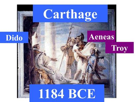 Carthage Aeneas Troy Dido 1184 BCE. 920 years later...
