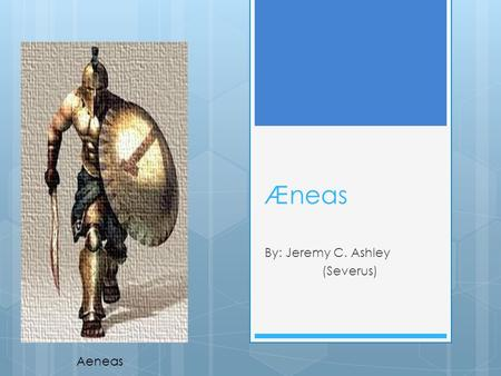 Æneas By: Jeremy C. Ashley (Severus) Aeneas General Information  Son of Aphrodite (goddess of love) and Anchises  Founded Rome  Main character in.