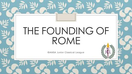 THE FOUNDING OF ROME ©AMSA Junior Classical League.