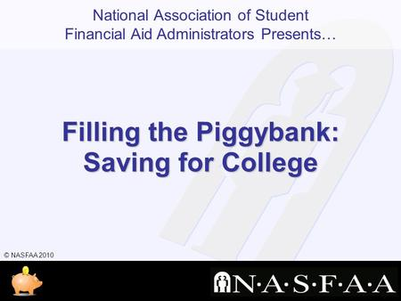 National Association of Student Financial Aid Administrators Presents… © NASFAA 2010 Filling the Piggybank: Saving for College.