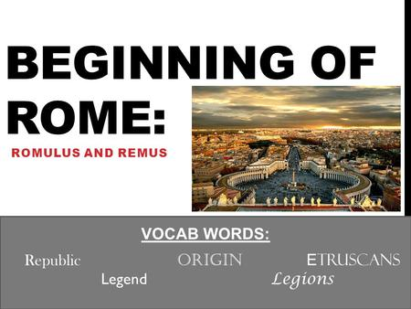 BEGINNING OF ROME: ROMULUS AND REMUS VOCAB WORDS: Republic Origin E truscans Legend Legions.