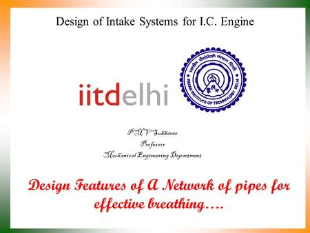 Design of Intake Systems for I.C. Engine P M V Subbarao Professor Mechanical Engineering Department Design Features of A Network of pipes for effective.
