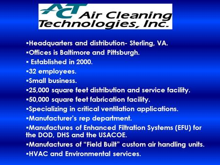  Headquarters and distribution- Sterling, VA.  Offices is Baltimore and Pittsburgh.  Established in 2000.  32 employees.  Small business.  25,000.