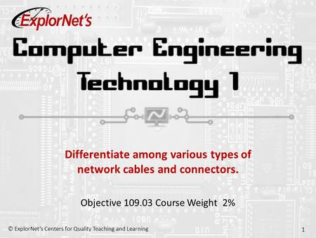 © ExplorNet's Centers for Quality Teaching and Learning 1 Differentiate among various types of network cables and connectors. Objective 109.03 Course Weight.