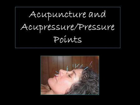 Acupuncture and Acupressure/Pressure Points. What Is it? Acupuncture/Acupressure is one of the oldest, most commonly used medical procedures in the world.