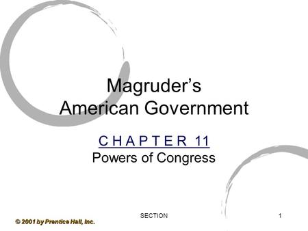 SECTION1 © 2001 by Prentice Hall, Inc. Magruder's American Government C H A P T E R 11 Powers of Congress.