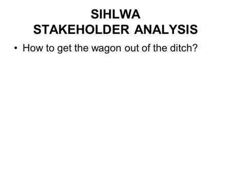 SIHLWA STAKEHOLDER ANALYSIS How to get the wagon out of the ditch?