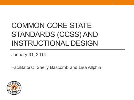 COMMON CORE STATE STANDARDS (CCSS) AND INSTRUCTIONAL DESIGN January 31, 2014 Facilitators: Shelly Bascomb and Lisa Allphin 1.