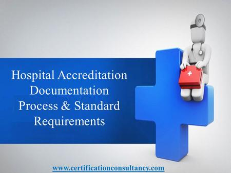 Hospital Accreditation Documentation Process & Standard Requirements www.certificationconsultancy.com.