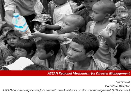 ASEAN Regional Mechanism for Disaster Management Said Faisal Executive Director ASEAN Coordinating Centre for Humanitarian Assistance on disaster management.