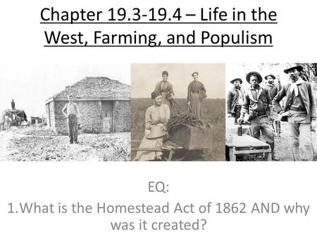 Chapter 19.3-19.4 – Life in the West, Farming, and Populism EQ: 1.What is the Homestead Act of 1862 AND why was it created?