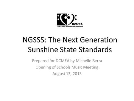 NGSSS: The Next Generation Sunshine State Standards Prepared for DCMEA by Michelle Berra Opening of Schools Music Meeting August 13, 2013.