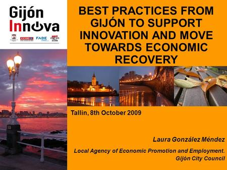 BEST PRACTICES FROM GIJÓN TO SUPPORT INNOVATION AND MOVE TOWARDS ECONOMIC RECOVERY Tallin, 8th October 2009 Laura González Méndez Local Agency of Economic.