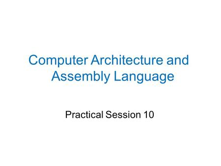 Practical Session 10 Computer Architecture and Assembly Language.