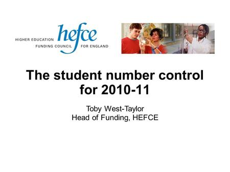 The student number control for 2010-11 Toby West-Taylor Head of Funding, HEFCE.