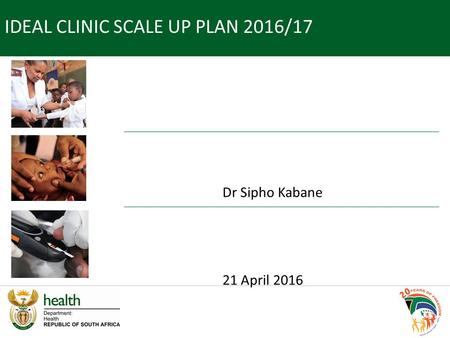Dr Sipho Kabane 21 April 2016 IDEAL CLINIC SCALE UP PLAN 2016/17.