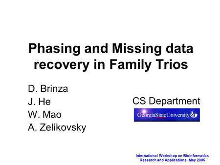 International Workshop on Bioinformatics Research and Applications, May 2005 Phasing and Missing data recovery in Family Trios D. Brinza J. He W. Mao A.
