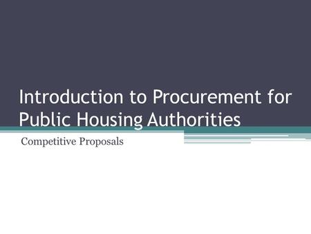 Introduction to Procurement for Public Housing Authorities Competitive Proposals.