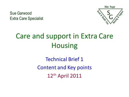 Care and support in Extra Care Housing Technical Brief 1 Content and Key points 12 th April 2011 Sue Garwood Extra Care Specialist.