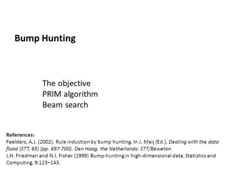 Bump Hunting The objective PRIM algorithm Beam search References: Feelders, A.J. (2002). Rule induction by bump hunting. In J. Meij (Ed.), Dealing with.