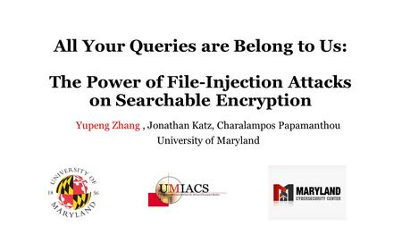 All Your Queries are Belong to Us: The Power of File-Injection Attacks on Searchable Encryption Yupeng Zhang, Jonathan Katz, Charalampos Papamanthou University.