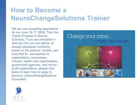 How to Become a NeuroChangeSolutions Trainer We are now accepting applications for our June 13-17, 2016, Train the Trainer Program in Denver, Colorado.