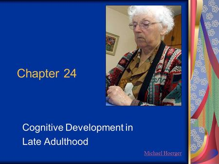 Chapter 24 Cognitive Development in Late Adulthood Michael Hoerger.