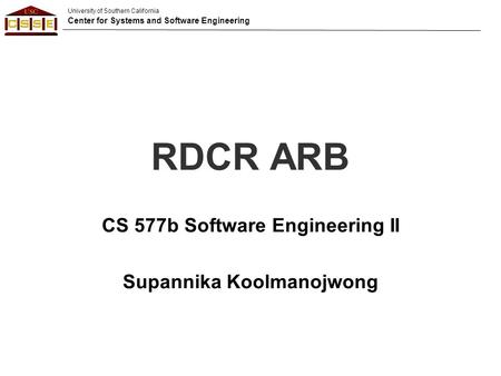 University of Southern California Center for Systems and Software Engineering RDCR ARB CS 577b Software Engineering II Supannika Koolmanojwong.